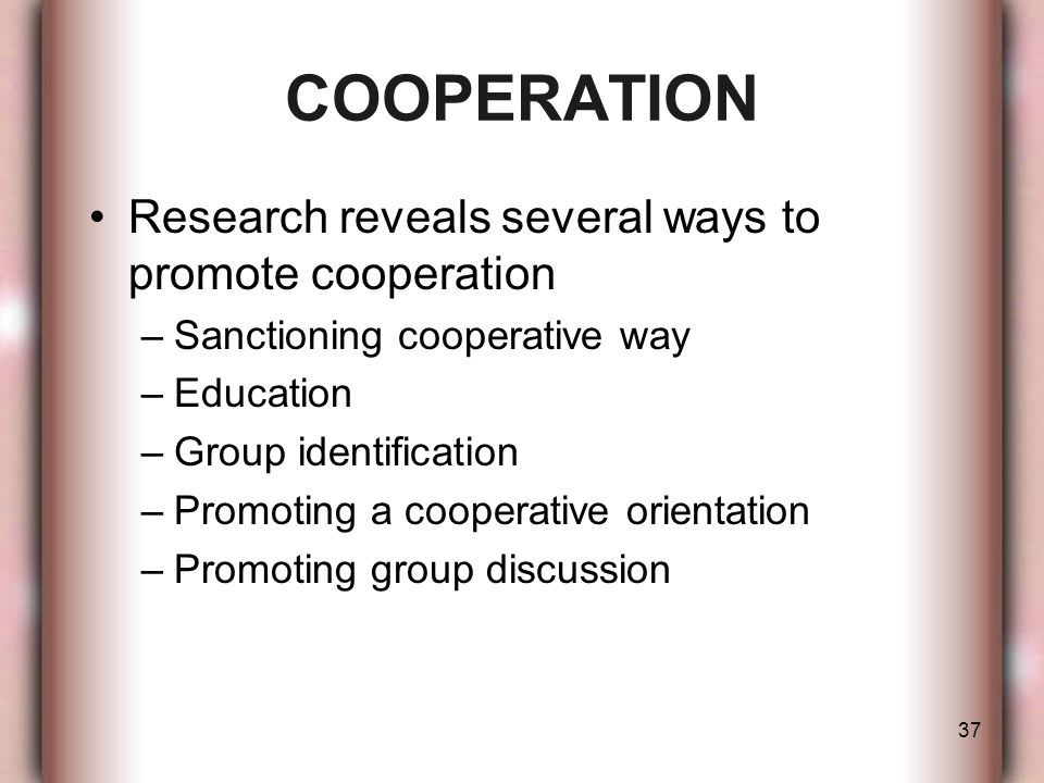 37 Research reveals several ways to promote cooperation –Sanctioning cooperative way –Education –Group identification –Promoting a cooperative orienta