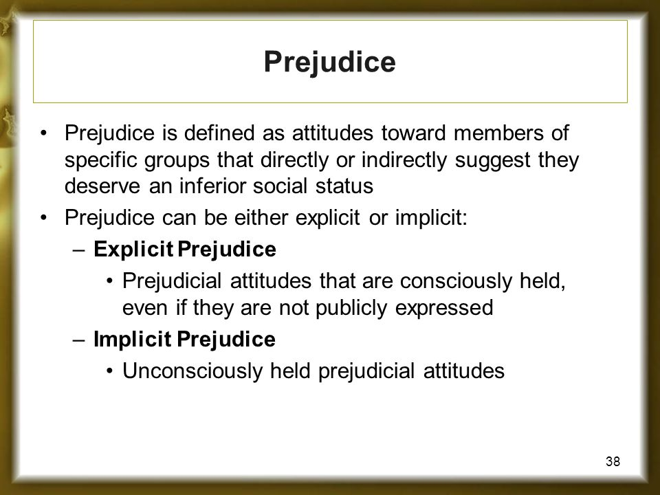 38 Prejudice Prejudice is defined as attitudes toward members of specific groups that directly or indirectly suggest they deserve an inferior social status Prejudice can be either explicit or implicit: –Explicit Prejudice Prejudicial attitudes that are consciously held, even if they are not publicly expressed –Implicit Prejudice Unconsciously held prejudicial attitudes