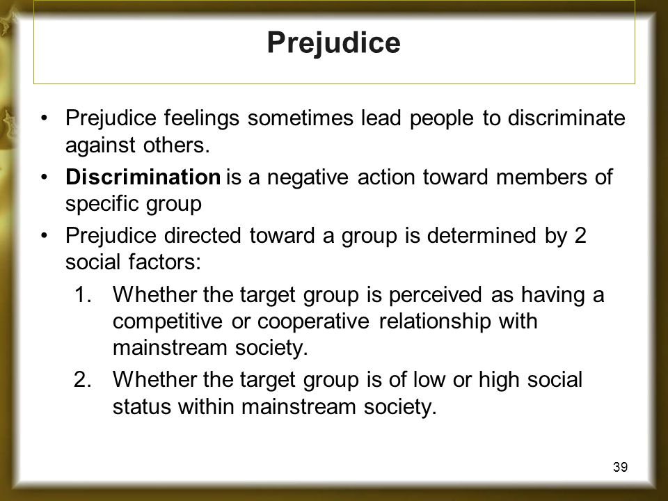 39 Prejudice feelings sometimes lead people to discriminate against others. Discrimination is a negative action toward members of specific group Preju
