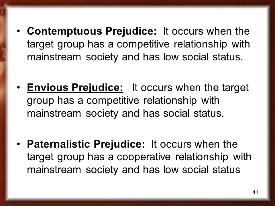 41 Contemptuous Prejudice: It occurs when the target group has a competitive relationship with mainstream society and has low social status. Envious P