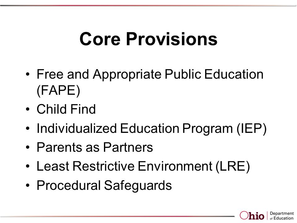 Core Provisions Free and Appropriate Public Education (FAPE) Child Find Individualized Education Program (IEP) Parents as Partners Least Restrictive Environment (LRE) Procedural Safeguards