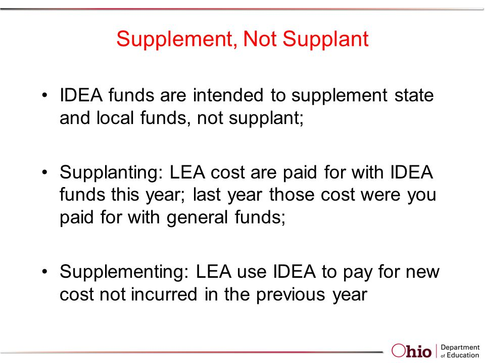 Supplement, Not Supplant IDEA funds are intended to supplement state and local funds, not supplant; Supplanting: LEA cost are paid for with IDEA funds this year; last year those cost were you paid for with general funds; Supplementing: LEA use IDEA to pay for new cost not incurred in the previous year