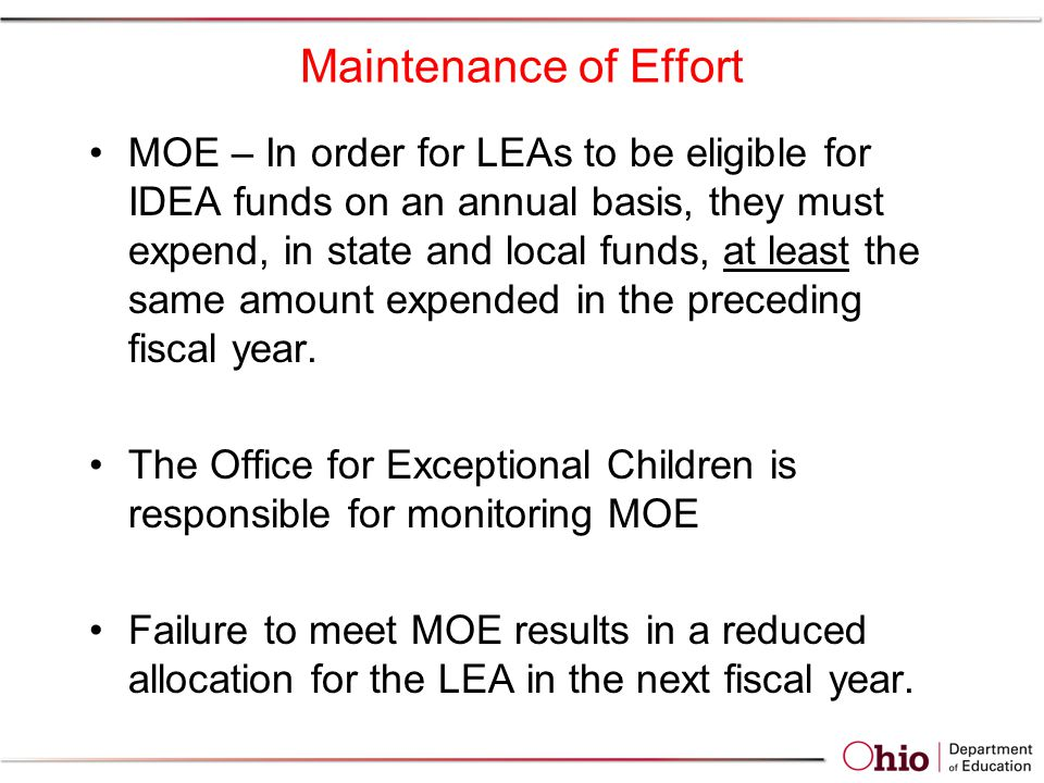 Maintenance of Effort MOE – In order for LEAs to be eligible for IDEA funds on an annual basis, they must expend, in state and local funds, at least the same amount expended in the preceding fiscal year.