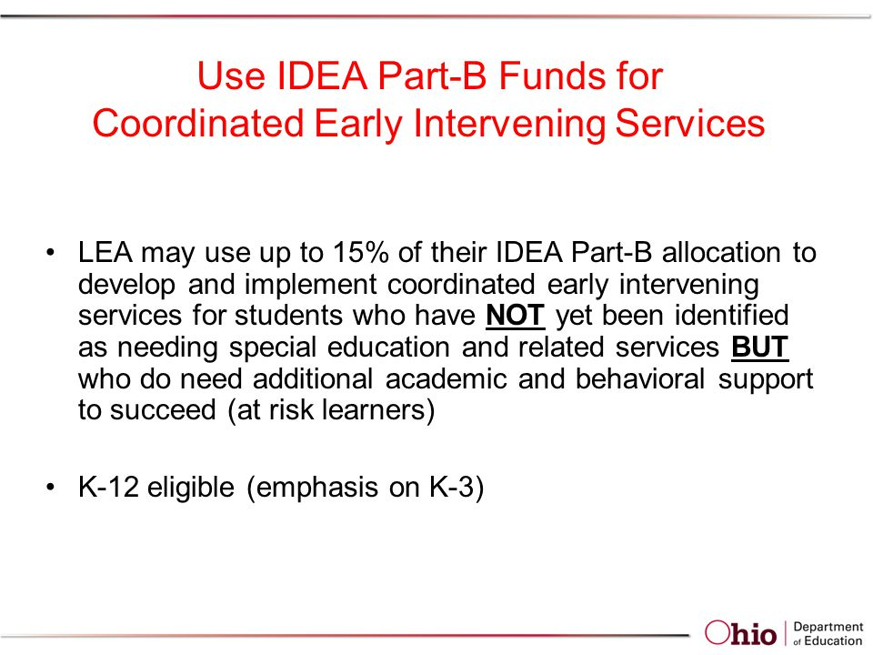 Use IDEA Part-B Funds for Coordinated Early Intervening Services LEA may use up to 15% of their IDEA Part-B allocation to develop and implement coordinated early intervening services for students who have NOT yet been identified as needing special education and related services BUT who do need additional academic and behavioral support to succeed (at risk learners) K-12 eligible (emphasis on K-3)