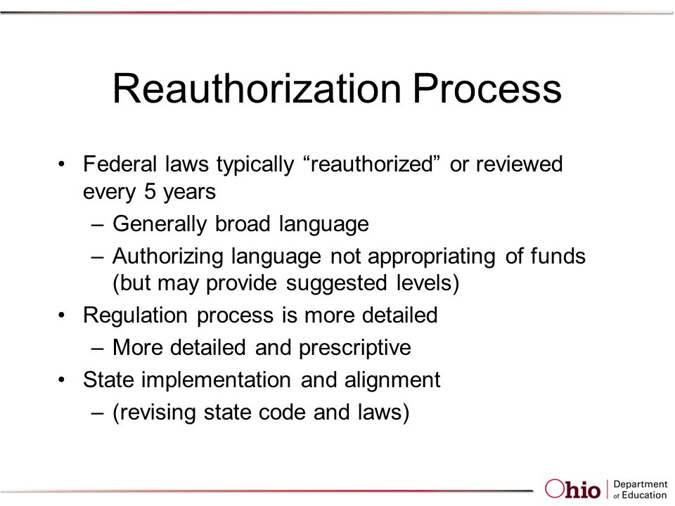 Reauthorization Process Federal laws typically reauthorized or reviewed every 5 years –Generally broad language –Authorizing language not appropriating of funds (but may provide suggested levels) Regulation process is more detailed –More detailed and prescriptive State implementation and alignment –(revising state code and laws)