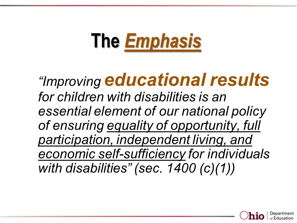 The Emphasis Improving educational results for children with disabilities is an essential element of our national policy of ensuring equality of opportunity, full participation, independent living, and economic self-sufficiency for individuals with disabilities (sec.
