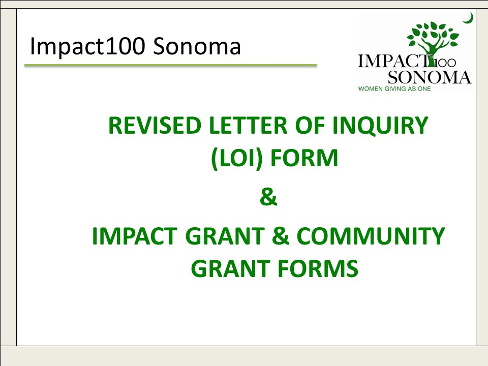 www.impact100sonoma.org19 Impact100 Sonoma REVISED LETTER OF INQUIRY (LOI) FORM & IMPACT GRANT & COMMUNITY GRANT FORMS
