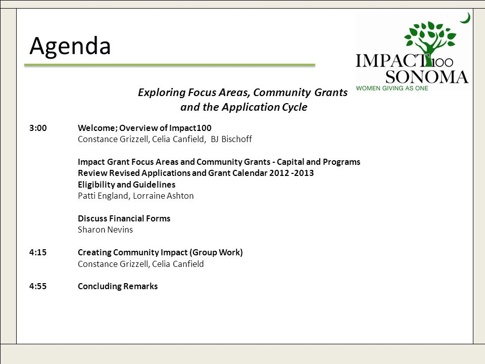 www.impact100sonoma.org2 Agenda Exploring Focus Areas, Community Grants and the Application Cycle 3:00Welcome; Overview of Impact100 Constance Grizzell, Celia Canfield, BJ Bischoff Impact Grant Focus Areas and Community Grants - Capital and Programs Review Revised Applications and Grant Calendar 2012 -2013 Eligibility and Guidelines Patti England, Lorraine Ashton Discuss Financial Forms Sharon Nevins 4:15Creating Community Impact (Group Work) Constance Grizzell, Celia Canfield 4:55Concluding Remarks