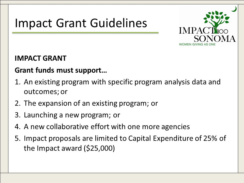 www.impact100sonoma.org25 Impact Grant Guidelines IMPACT GRANT Grant funds must support… 1.An existing program with specific program analysis data and outcomes; or 2.The expansion of an existing program; or 3.Launching a new program; or 4.A new collaborative effort with one more agencies 5.Impact proposals are limited to Capital Expenditure of 25% of the Impact award ($25,000)