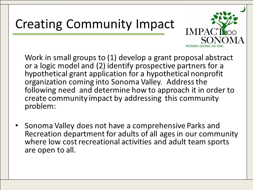 www.impact100sonoma.org28 Creating Community Impact Work in small groups to (1) develop a grant proposal abstract or a logic model and (2) identify prospective partners for a hypothetical grant application for a hypothetical nonprofit organization coming into Sonoma Valley.