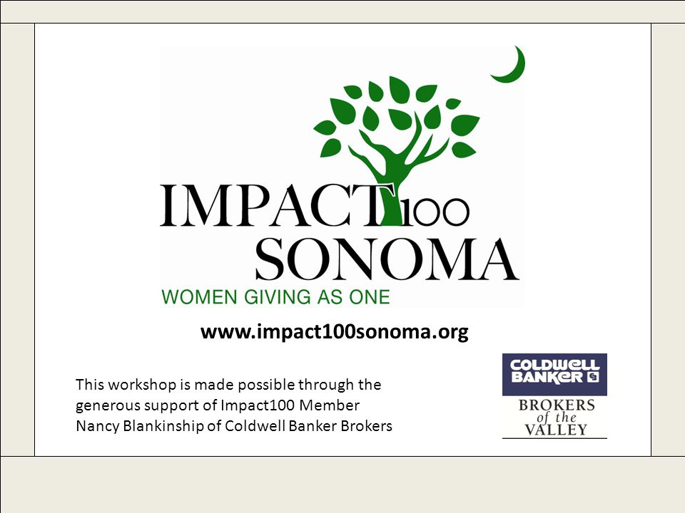 www.impact100sonoma.org This workshop is made possible through the generous support of Impact100 Member Nancy Blankinship of Coldwell Banker Brokers