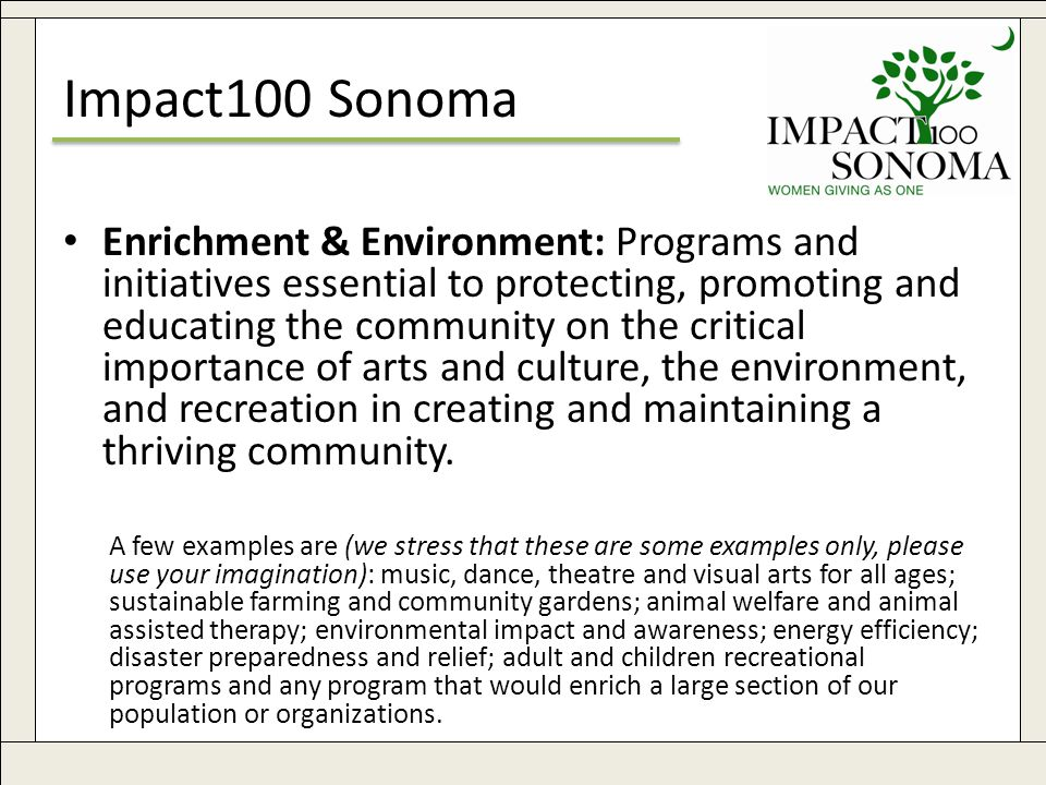 www.impact100sonoma.org6 Impact100 Sonoma Enrichment & Environment: Programs and initiatives essential to protecting, promoting and educating the community on the critical importance of arts and culture, the environment, and recreation in creating and maintaining a thriving community.