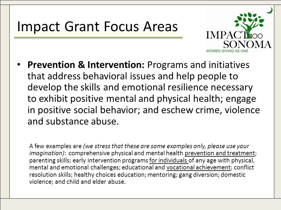 www.impact100sonoma.org7 Impact Grant Focus Areas Prevention & Intervention: Programs and initiatives that address behavioral issues and help people to develop the skills and emotional resilience necessary to exhibit positive mental and physical health; engage in positive social behavior; and eschew crime, violence and substance abuse.