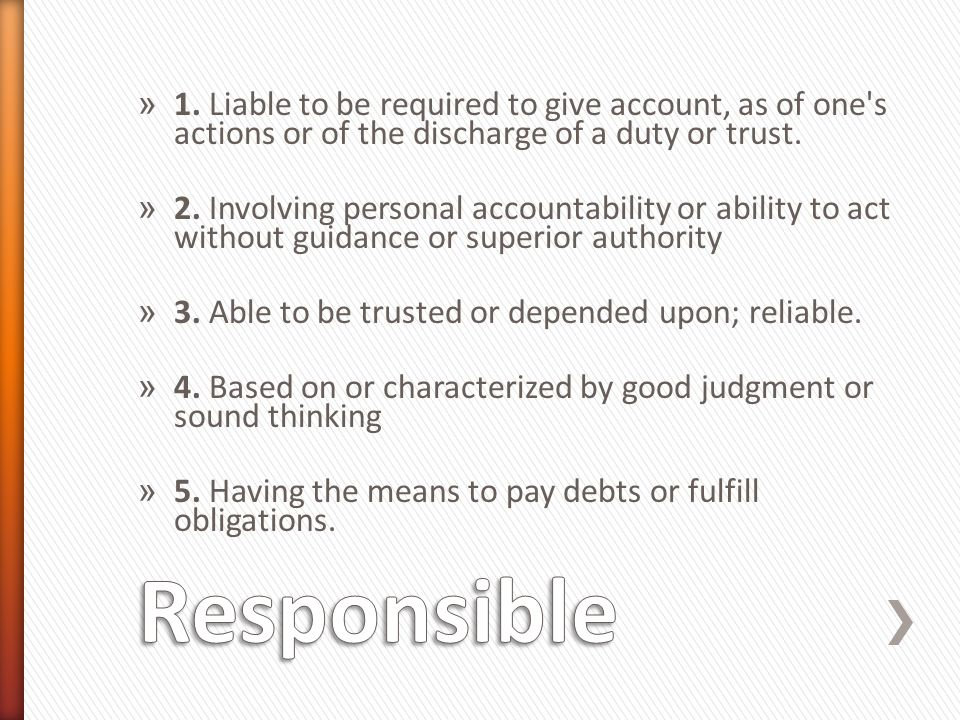 » 1. Liable to be required to give account, as of one's actions or of the discharge of a duty or trust. » 2. Involving personal accountability or abil
