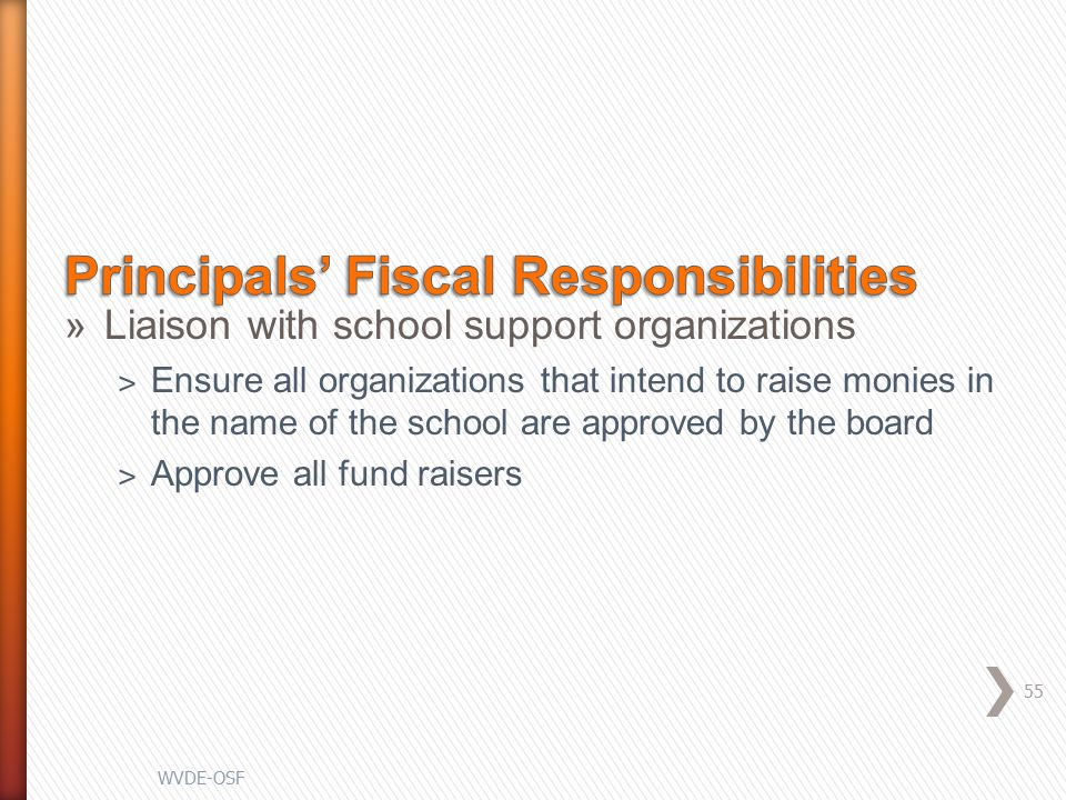 »Liaison with school support organizations ˃ Ensure all organizations that intend to raise monies in the name of the school are approved by the board ˃ Approve all fund raisers 55 WVDE-OSF