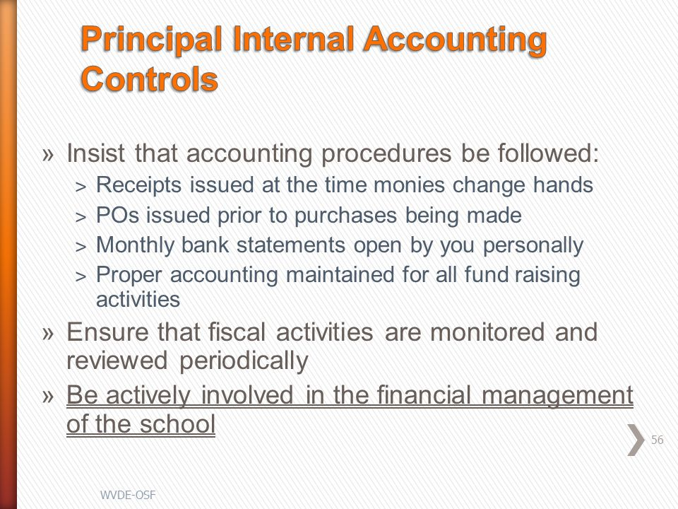 »Insist that accounting procedures be followed: ˃ Receipts issued at the time monies change hands ˃ POs issued prior to purchases being made ˃ Monthly bank statements open by you personally ˃ Proper accounting maintained for all fund raising activities »Ensure that fiscal activities are monitored and reviewed periodically »Be actively involved in the financial management of the school 56 WVDE-OSF