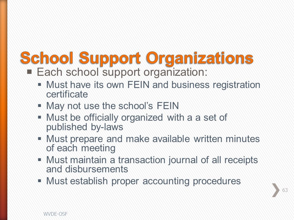  Each school support organization:  Must have its own FEIN and business registration certificate  May not use the school's FEIN  Must be officially organized with a a set of published by-laws  Must prepare and make available written minutes of each meeting  Must maintain a transaction journal of all receipts and disbursements  Must establish proper accounting procedures 63 WVDE-OSF