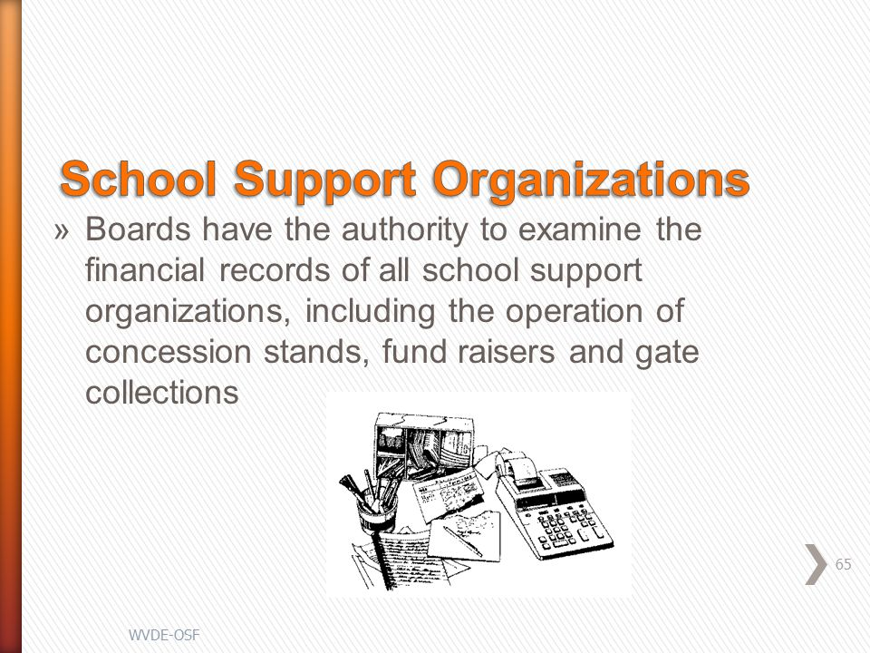 »Boards have the authority to examine the financial records of all school support organizations, including the operation of concession stands, fund raisers and gate collections 65 WVDE-OSF