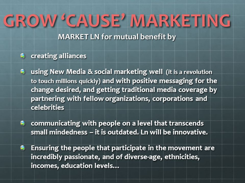 GROW 'CAUSE' MARKETING MARKET LN for mutual benefit by creating alliances using New Media & social marketing well (it is a revolution to touch million