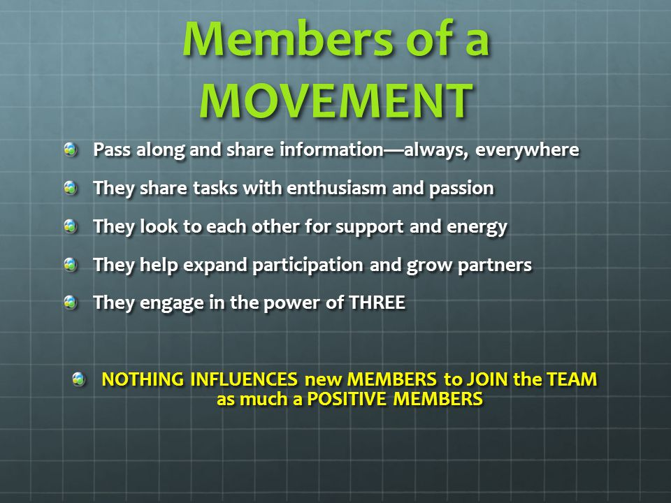 Members of a MOVEMENT Pass along and share information—always, everywhere They share tasks with enthusiasm and passion They look to each other for support and energy They help expand participation and grow partners They engage in the power of THREE NOTHING INFLUENCES new MEMBERS to JOIN the TEAM as much a POSITIVE MEMBERS