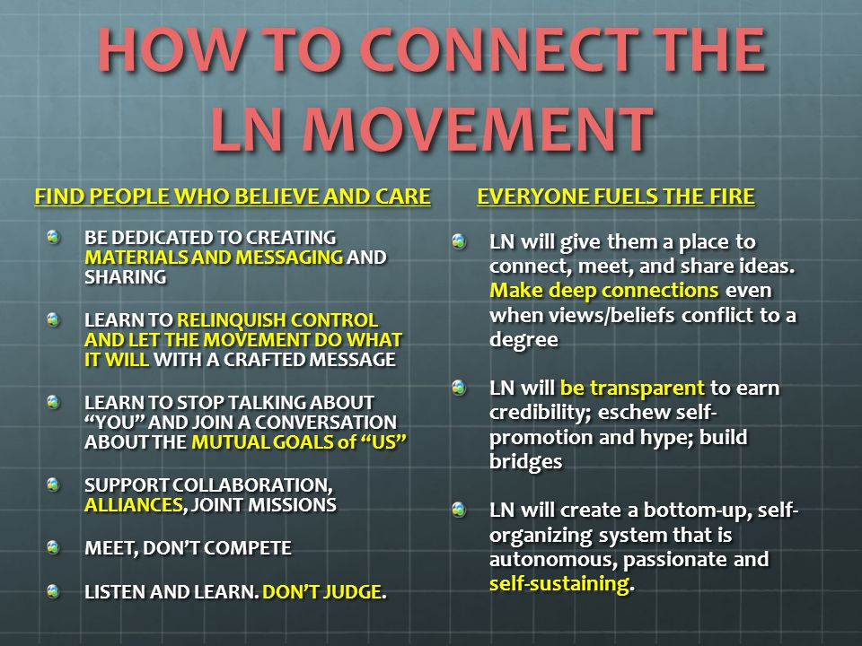HOW TO CONNECT THE LN MOVEMENT FIND PEOPLE WHO BELIEVE AND CARE BE DEDICATED TO CREATING MATERIALS AND MESSAGING AND SHARING LEARN TO RELINQUISH CONTROL AND LET THE MOVEMENT DO WHAT IT WILL WITH A CRAFTED MESSAGE LEARN TO STOP TALKING ABOUT YOU AND JOIN A CONVERSATION ABOUT THE MUTUAL GOALS of US SUPPORT COLLABORATION, ALLIANCES, JOINT MISSIONS MEET, DON'T COMPETE LISTEN AND LEARN.