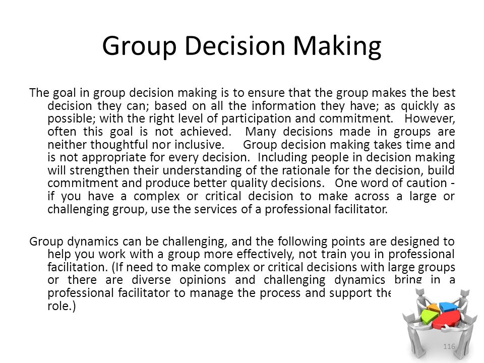 Group Decision Making The goal in group decision making is to ensure that the group makes the best decision they can; based on all the information they have; as quickly as possible; with the right level of participation and commitment.