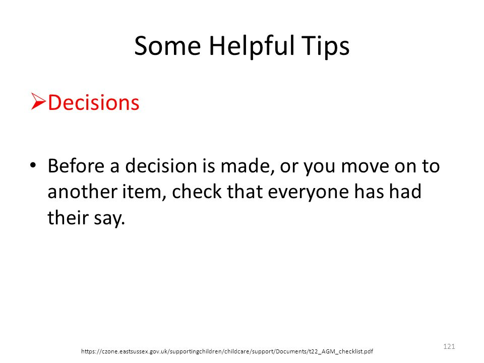Some Helpful Tips  Decisions Before a decision is made, or you move on to another item, check that everyone has had their say.