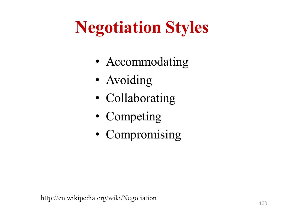Negotiation Styles Accommodating Avoiding Collaborating Competing Compromising 130 http://en.wikipedia.org/wiki/Negotiation