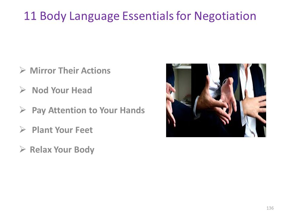  Mirror Their Actions  Nod Your Head  Pay Attention to Your Hands  Plant Your Feet  Relax Your Body 136 11 Body Language Essentials for Negotiation http://www.inc.com/11-body-language-essentials-for-your-next-negotiation.html