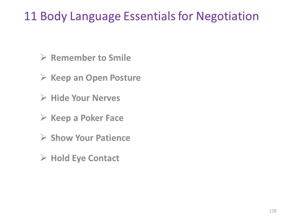  Remember to Smile  Keep an Open Posture  Hide Your Nerves  Keep a Poker Face  Show Your Patience  Hold Eye Contact 138 11 Body Language Essentials for Negotiation http://www.inc.com/11-body-language-essentials-for-your-next-negotiation.html