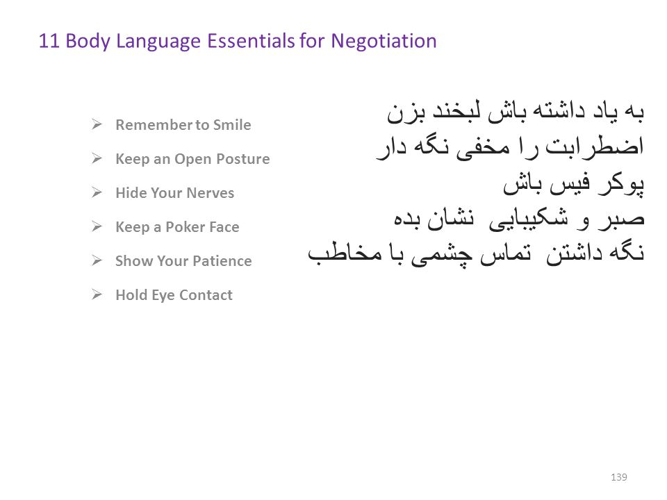  Remember to Smile  Keep an Open Posture  Hide Your Nerves  Keep a Poker Face  Show Your Patience  Hold Eye Contact 139 11 Body Language Essentials for Negotiation http://www.inc.com/11-body-language-essentials-for-your-next-negotiation.html به یاد داشته باش لبخند بزن اضطرابت را مخفی نگه دار پوکر فیس باش صبر و شکیبایی نشان بده نگه داشتن تماس چشمی با مخاطب