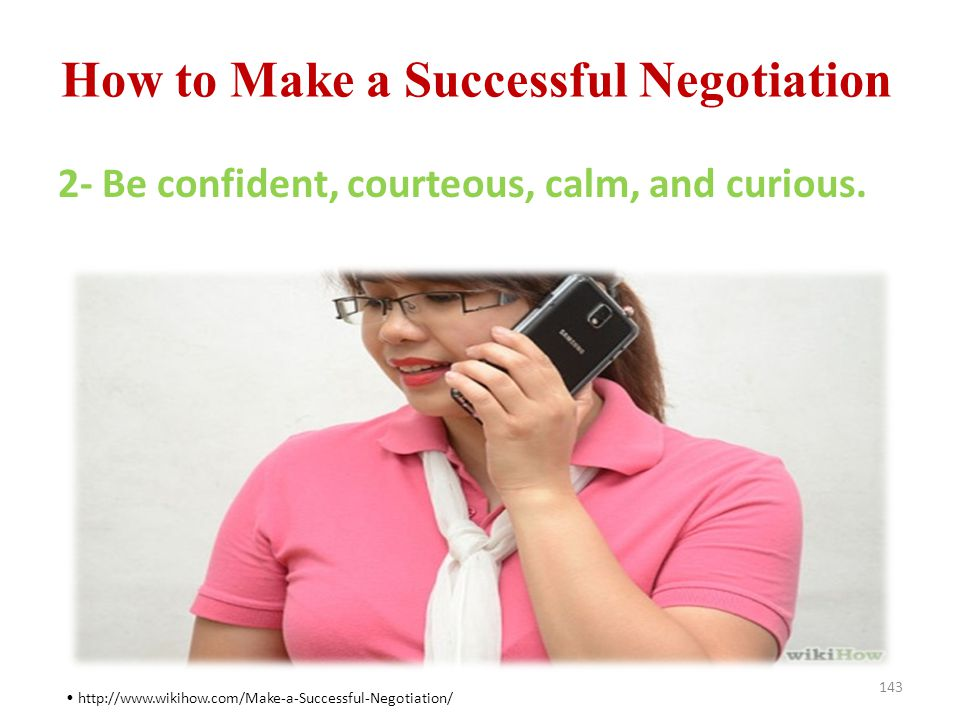 How to Make a Successful Negotiation 143 http://www.wikihow.com/Make-a-Successful-Negotiation/ 2- Be confident, courteous, calm, and curious.