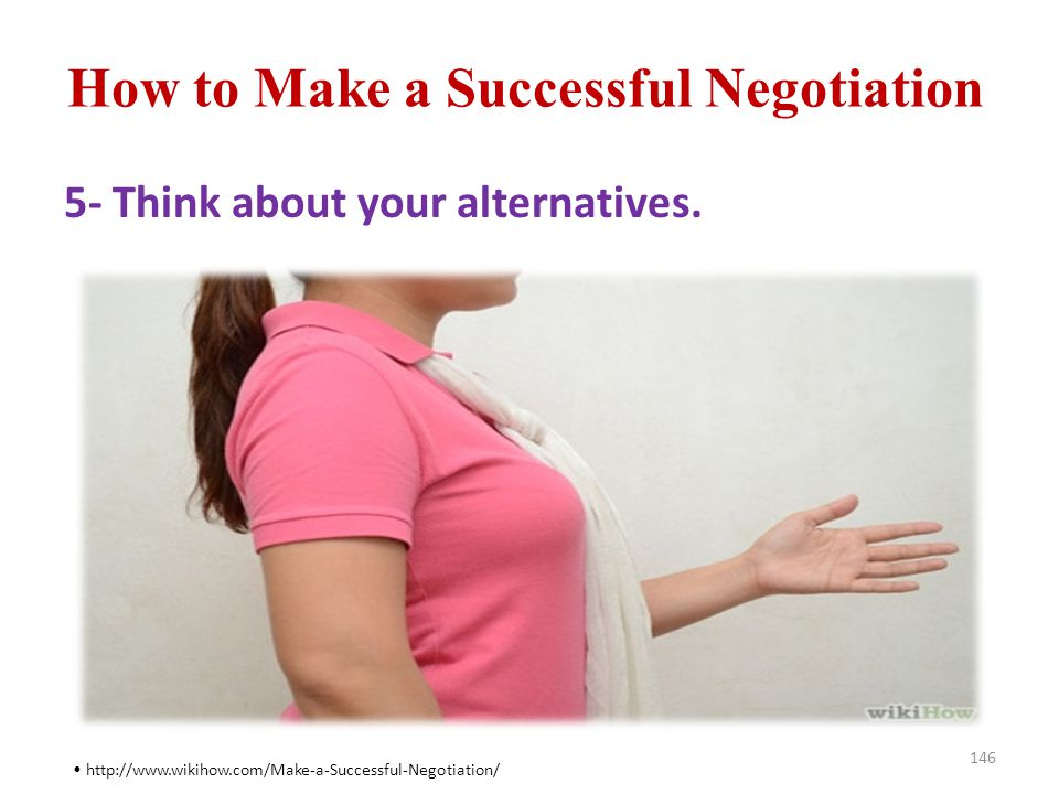 How to Make a Successful Negotiation 146 http://www.wikihow.com/Make-a-Successful-Negotiation/ 5- Think about your alternatives.