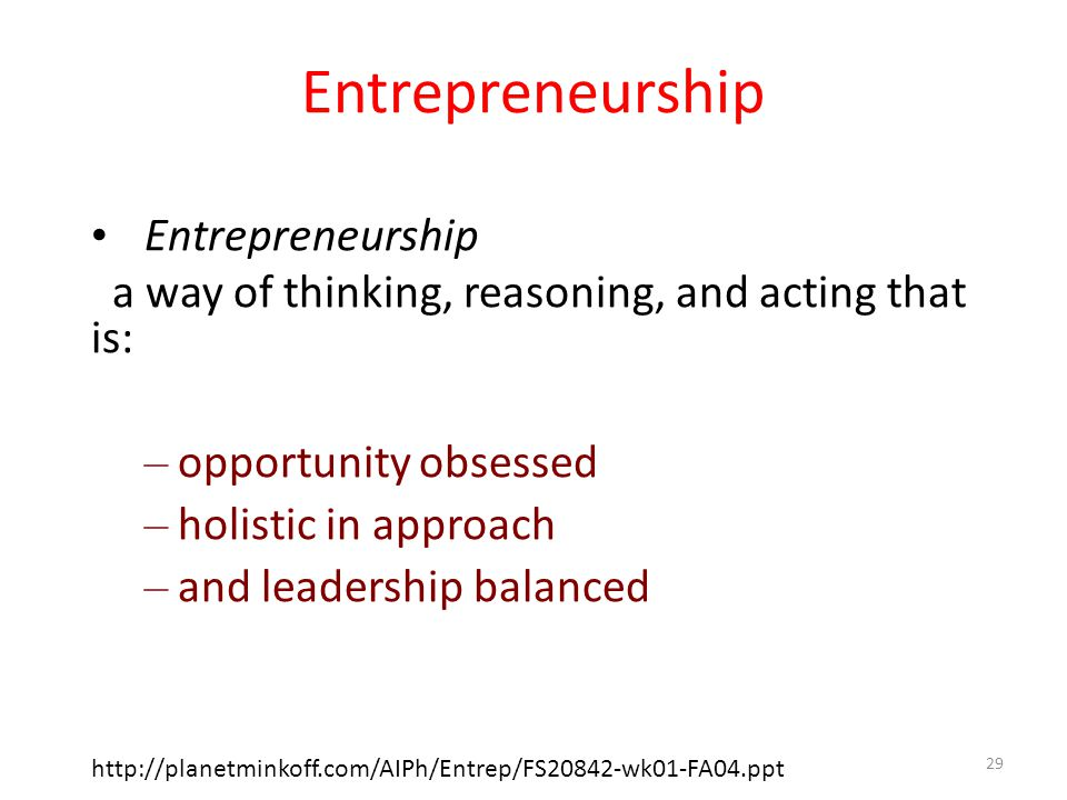 a way of thinking, reasoning, and acting that is: – opportunity obsessed – holistic in approach – and leadership balanced http://planetminkoff.com/AIPh/Entrep/FS20842-wk01-FA04.ppt 29