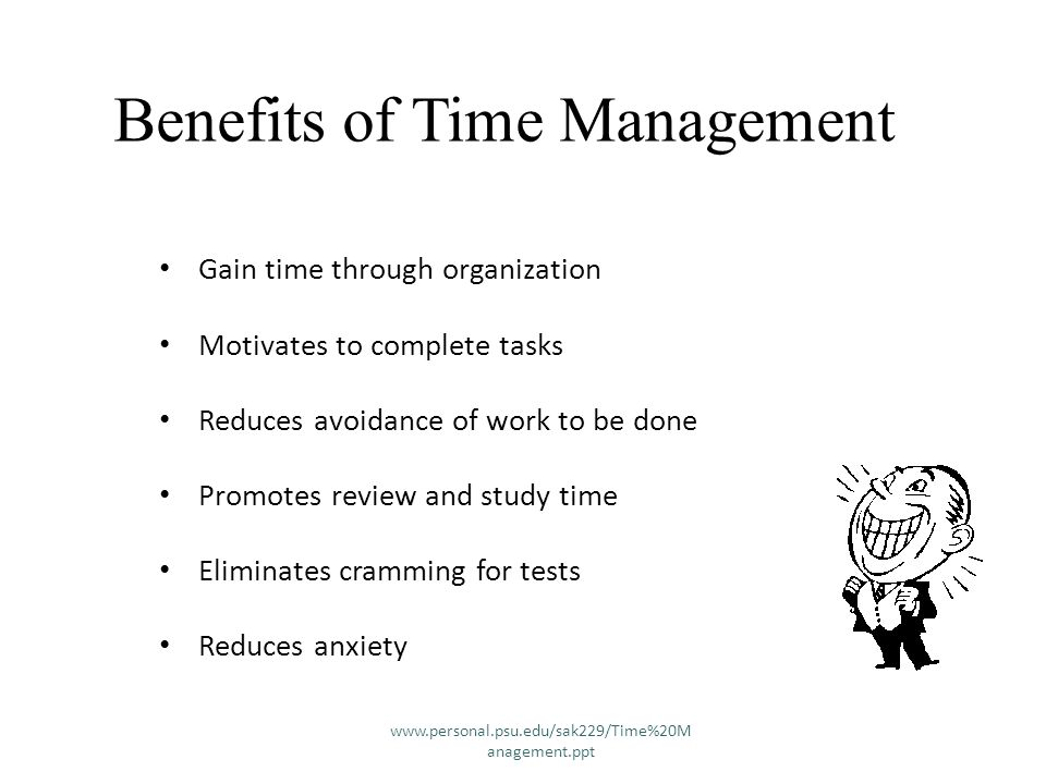 Benefits of Time Management Gain time through organization Motivates to complete tasks Reduces avoidance of work to be done Promotes review and study time Eliminates cramming for tests Reduces anxiety www.personal.psu.edu/sak229/Time%20M anagement.ppt