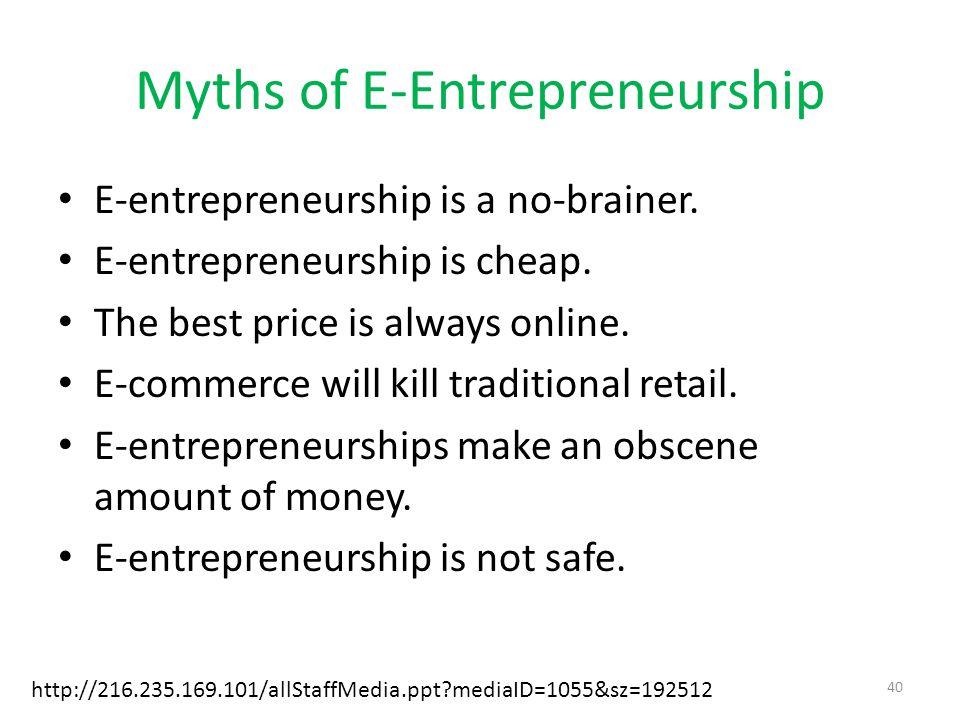 Myths of E-Entrepreneurship E-entrepreneurship is a no-brainer. E-entrepreneurship is cheap. The best price is always online. E-commerce will kill tra