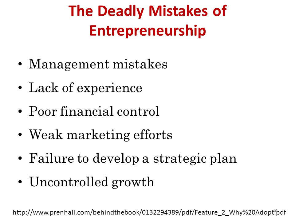 The Deadly Mistakes of Entrepreneurship Management mistakes Lack of experience Poor financial control Weak marketing efforts Failure to develop a strategic plan Uncontrolled growth http://www.prenhall.com/behindthebook/0132294389/pdf/Feature_2_Why%20Adopt.pdf 46