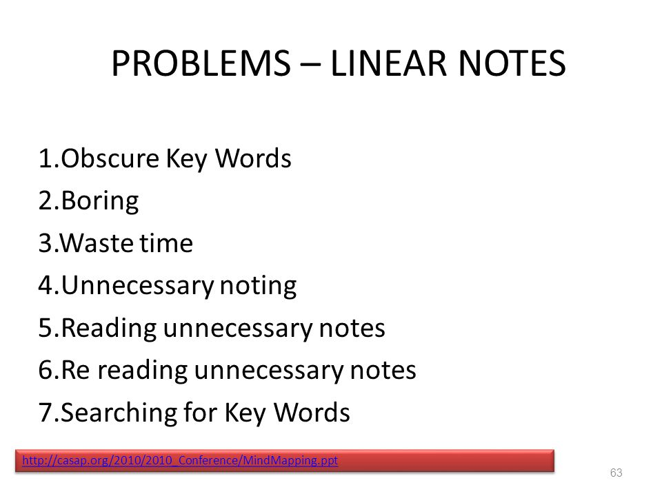 PROBLEMS – LINEAR NOTES 1.Obscure Key Words 2.Boring 3.Waste time 4.Unnecessary noting 5.Reading unnecessary notes 6.Re reading unnecessary notes 7.Searching for Key Words http://casap.org/2010/2010_Conference/MindMapping.ppt 63