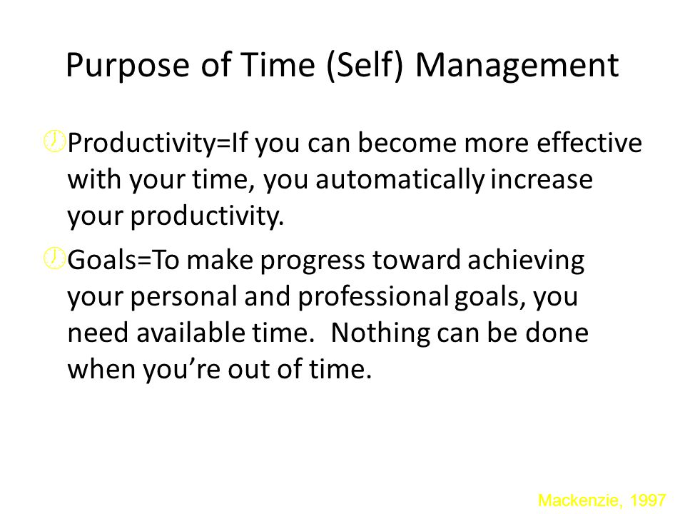 Purpose of Time (Self) Management  Productivity=If you can become more effective with your time, you automatically increase your productivity.