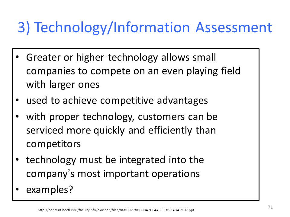 3) Technology/Information Assessment Greater or higher technology allows small companies to compete on an even playing field with larger ones used to achieve competitive advantages with proper technology, customers can be serviced more quickly and efficiently than competitors technology must be integrated into the company ' s most important operations examples.