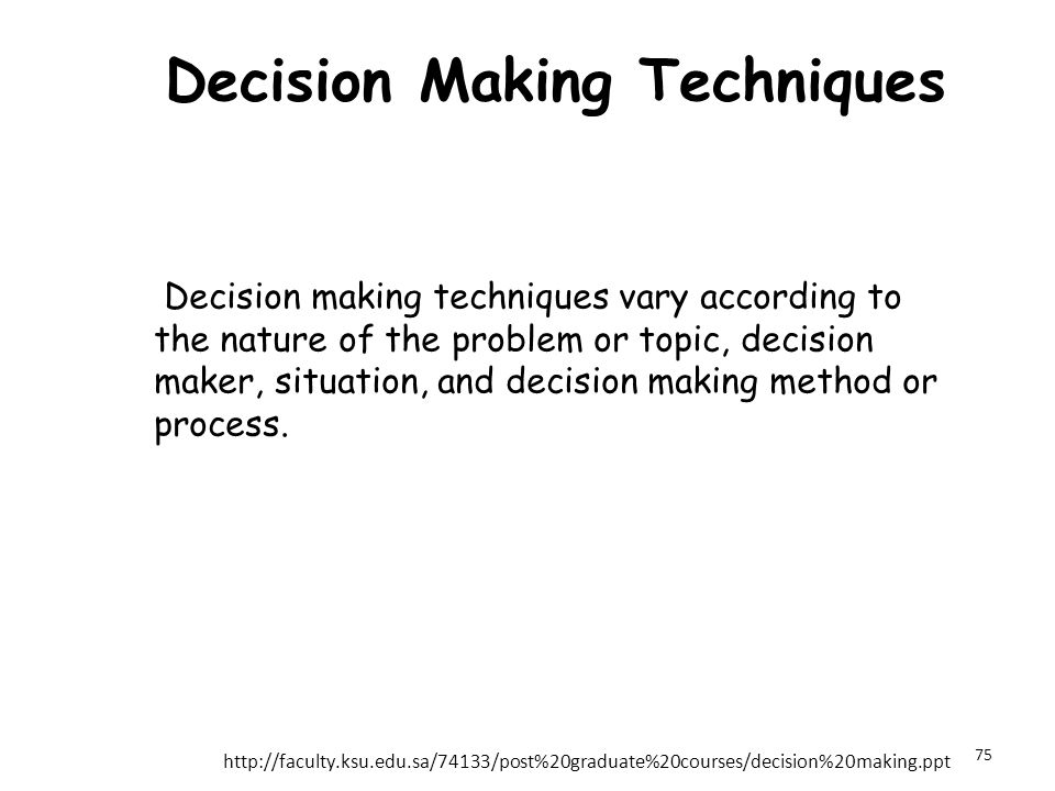 Decision Making Techniques Decision making techniques vary according to the nature of the problem or topic, decision maker, situation, and decision making method or process.