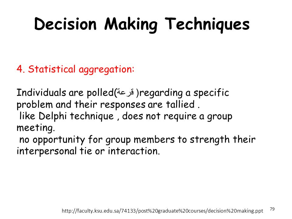 Decision Making Techniques 4. Statistical aggregation: Individuals are polled( قرعة (regarding a specific problem and their responses are tallied. lik