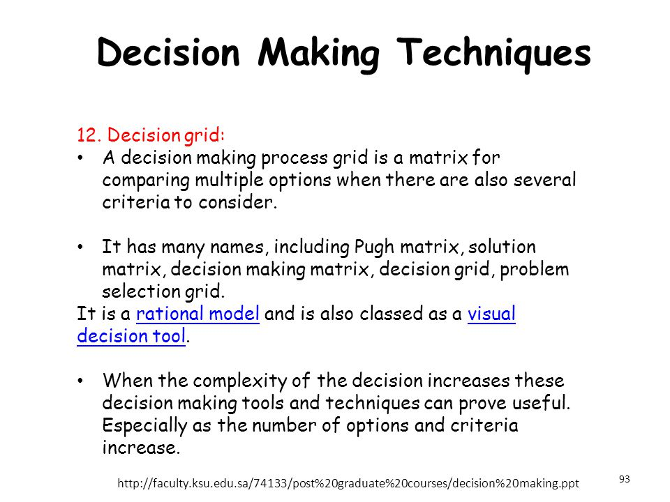 Decision Making Techniques 12. Decision grid: A decision making process grid is a matrix for comparing multiple options when there are also several cr