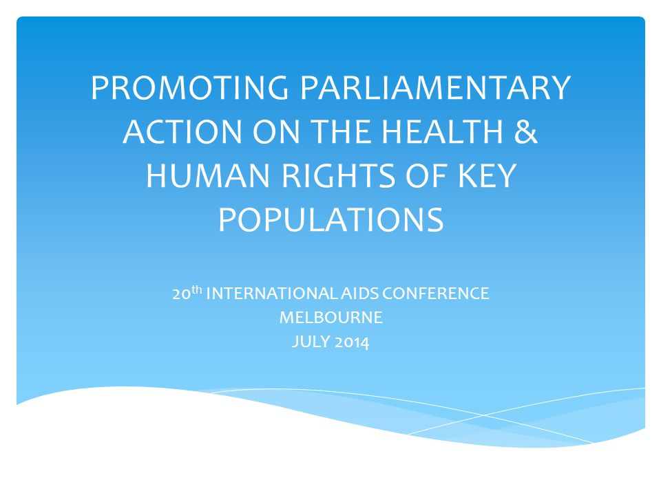 PROMOTING PARLIAMENTARY ACTION ON THE HEALTH & HUMAN RIGHTS OF KEY POPULATIONS 20 th INTERNATIONAL AIDS CONFERENCE MELBOURNE JULY 2014