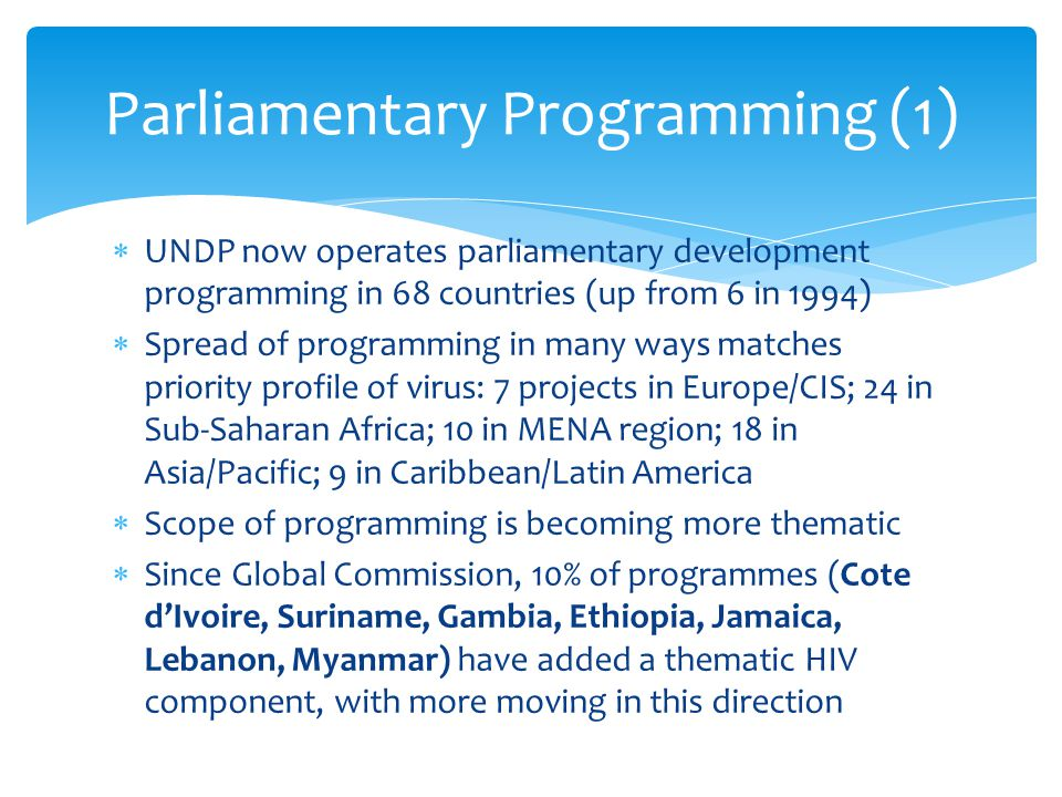  UNDP now operates parliamentary development programming in 68 countries (up from 6 in 1994)  Spread of programming in many ways matches priority pr