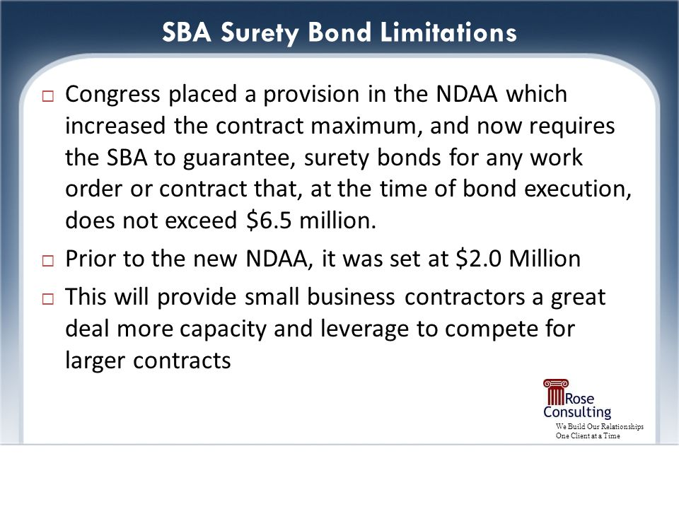 We Build Our Relationships One Client at a Time SBA Surety Bond Limitations  Congress placed a provision in the NDAA which increased the contract maximum, and now requires the SBA to guarantee, surety bonds for any work order or contract that, at the time of bond execution, does not exceed $6.5 million.