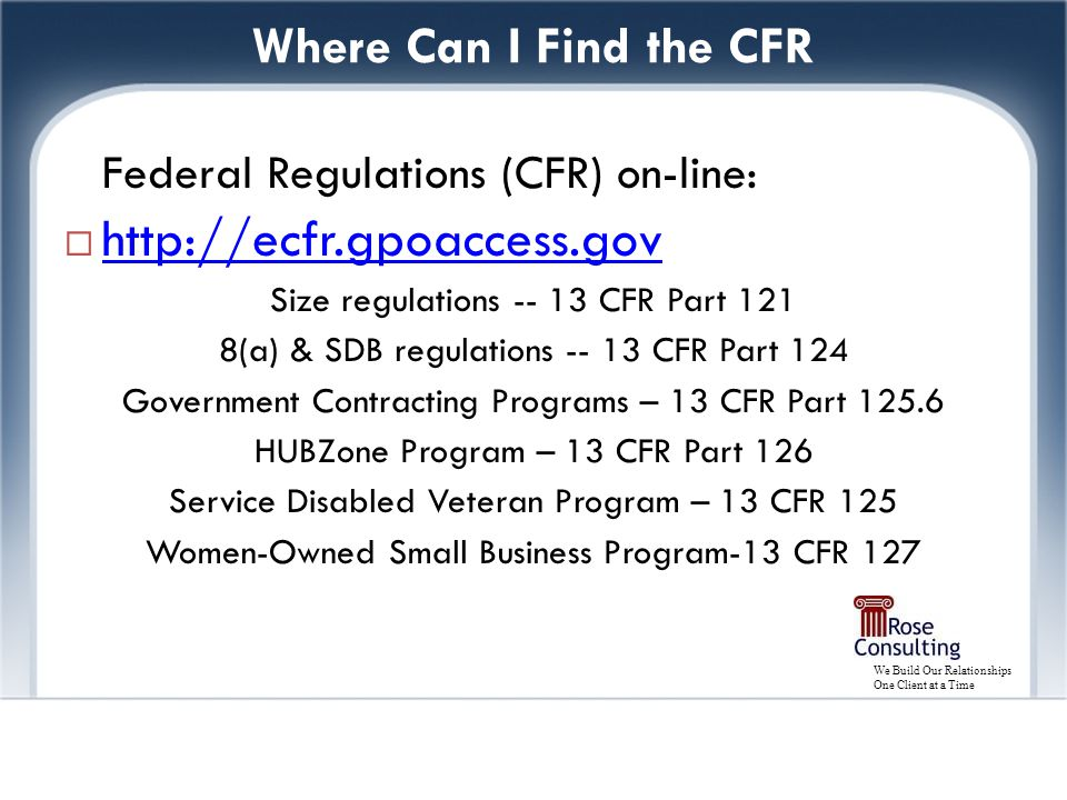 We Build Our Relationships One Client at a Time Where Can I Find the CFR Federal Regulations (CFR) on-line:  http://ecfr.gpoaccess.gov http://ecfr.gpoaccess.gov Size regulations -- 13 CFR Part 121 8(a) & SDB regulations -- 13 CFR Part 124 Government Contracting Programs – 13 CFR Part 125.6 HUBZone Program – 13 CFR Part 126 Service Disabled Veteran Program – 13 CFR 125 Women-Owned Small Business Program-13 CFR 127