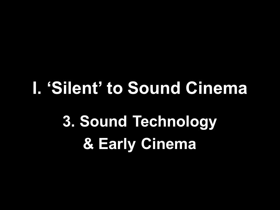 I. 'Silent' to Sound Cinema 3. Sound Technology & Early Cinema