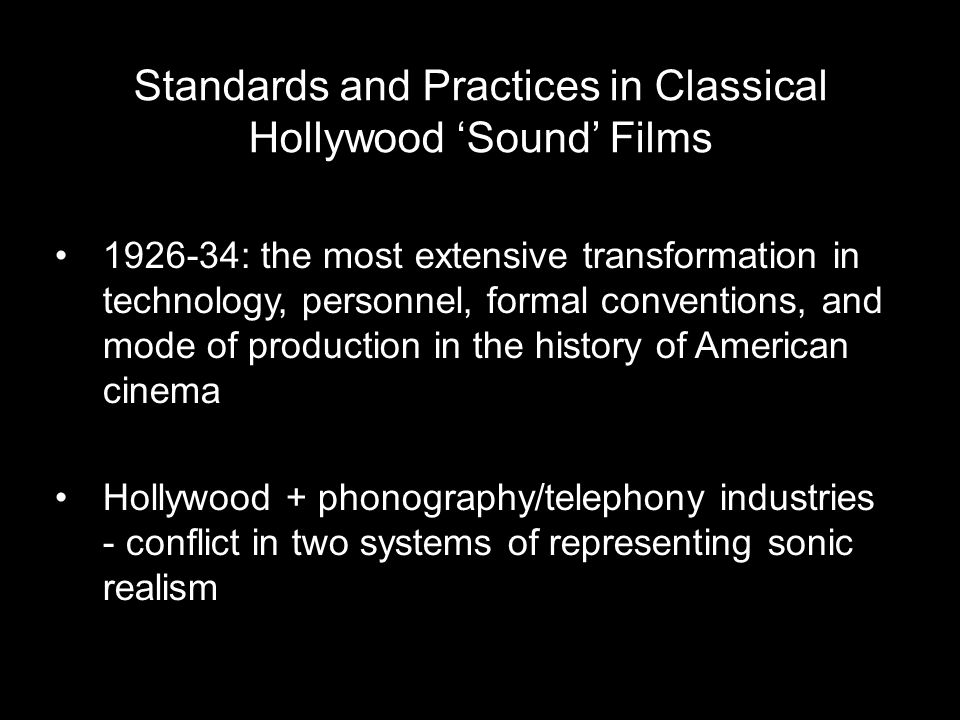 1926-34: the most extensive transformation in technology, personnel, formal conventions, and mode of production in the history of American cinema Hollywood + phonography/telephony industries - conflict in two systems of representing sonic realism Standards and Practices in Classical Hollywood 'Sound' Films