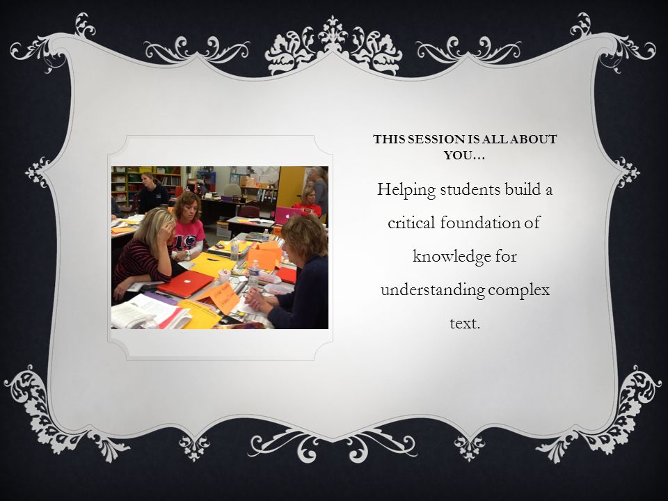 THIS SESSION IS ALL ABOUT YOU… Helping students build a critical foundation of knowledge for understanding complex text.